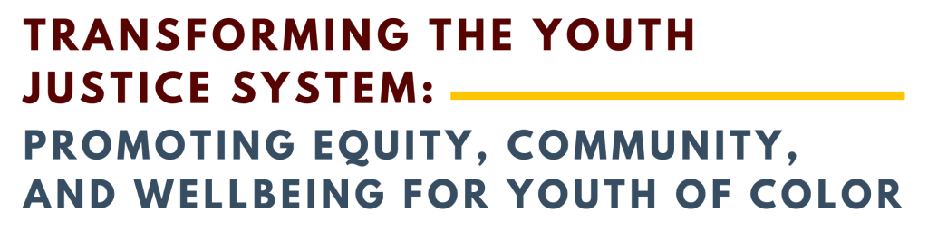 Transforming the Youth Justice System: Promoting Equity, Community, and Wellbeing for Youth of Color